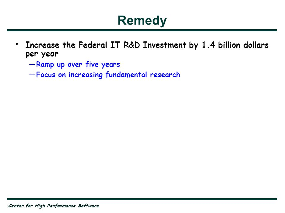 Center for High Performance Software Remedy Increase the Federal IT R&D Investment by 1.4 billion dollars per year —Ramp up over five years —Focus on increasing fundamental research