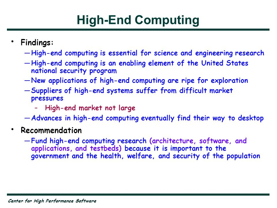 Center for High Performance Software High-End Computing Findings: —High-end computing is essential for science and engineering research —High-end computing is an enabling element of the United States national security program —New applications of high-end computing are ripe for exploration —Suppliers of high-end systems suffer from difficult market pressures –High-end market not large —Advances in high-end computing eventually find their way to desktop Recommendation —Fund high-end computing research (architecture, software, and applications, and testbeds) because it is important to the government and the health, welfare, and security of the population