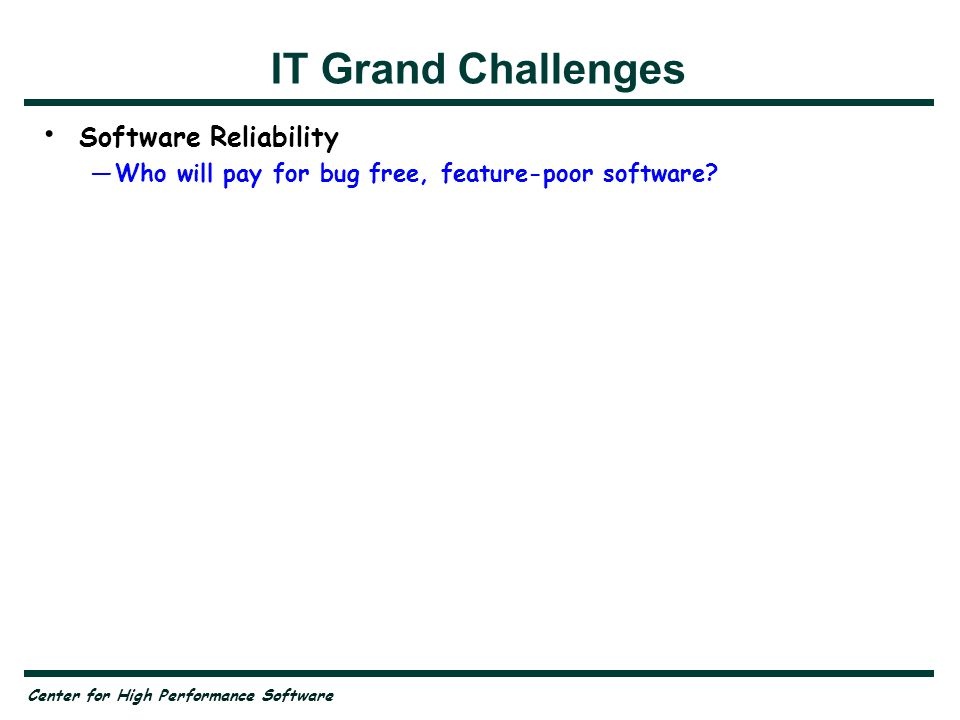 Center for High Performance Software IT Grand Challenges Software Reliability —Who will pay for bug free, feature-poor software.