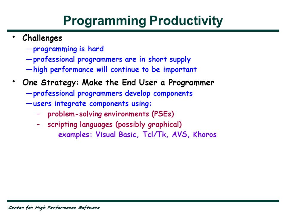 Center for High Performance Software Programming Productivity Challenges —programming is hard —professional programmers are in short supply —high performance will continue to be important One Strategy: Make the End User a Programmer —professional programmers develop components —users integrate components using: –problem-solving environments (PSEs) –scripting languages (possibly graphical) examples: Visual Basic, Tcl/Tk, AVS, Khoros Compilation for High Performance —translate scripts and components to common intermediate language —optimize the resulting program using interprocedural methods