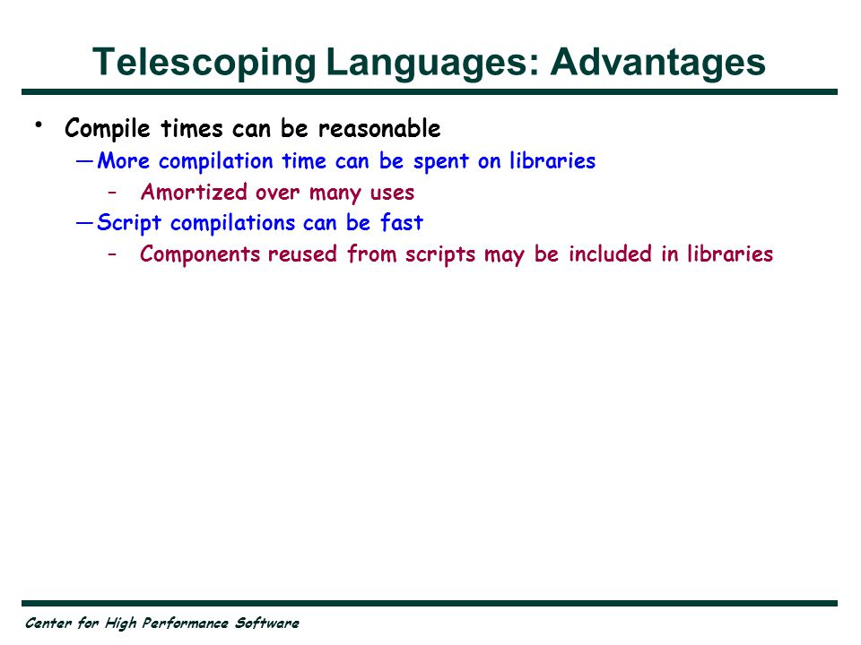 Center for High Performance Software Telescoping Languages: Advantages Compile times can be reasonable —More compilation time can be spent on libraries –Amortized over many uses —Script compilations can be fast –Components reused from scripts may be included in libraries