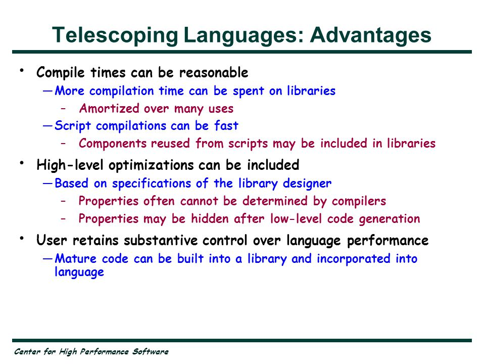 Center for High Performance Software Telescoping Languages: Advantages Compile times can be reasonable —More compilation time can be spent on libraries –Amortized over many uses —Script compilations can be fast –Components reused from scripts may be included in libraries High-level optimizations can be included —Based on specifications of the library designer –Properties often cannot be determined by compilers –Properties may be hidden after low-level code generation User retains substantive control over language performance —Mature code can be built into a library and incorporated into language