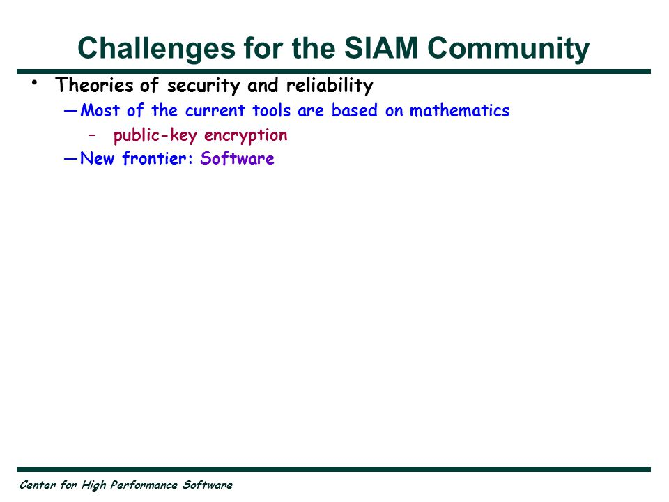 Center for High Performance Software Challenges for the SIAM Community Theories of security and reliability —Most of the current tools are based on mathematics –public-key encryption —New frontier: Software