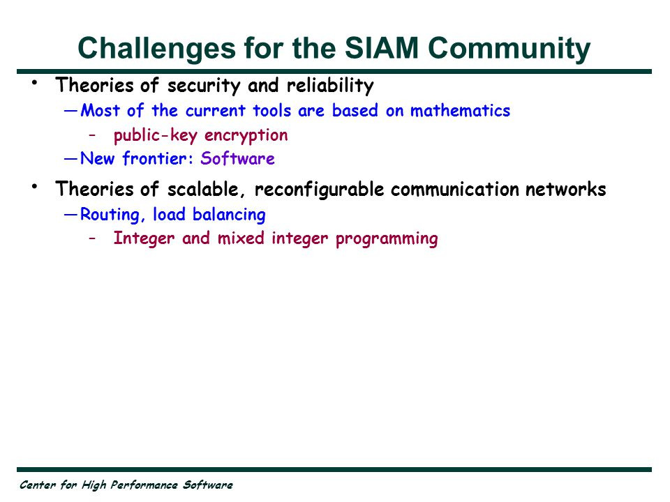 Center for High Performance Software Challenges for the SIAM Community Theories of security and reliability —Most of the current tools are based on mathematics –public-key encryption —New frontier: Software Theories of scalable, reconfigurable communication networks —Routing, load balancing –Integer and mixed integer programming Robust libraries for scientific computation —Components for problem-solving systems —Latency-tolerant algorithms —Management of accuracy in heterogeneous computer configurations