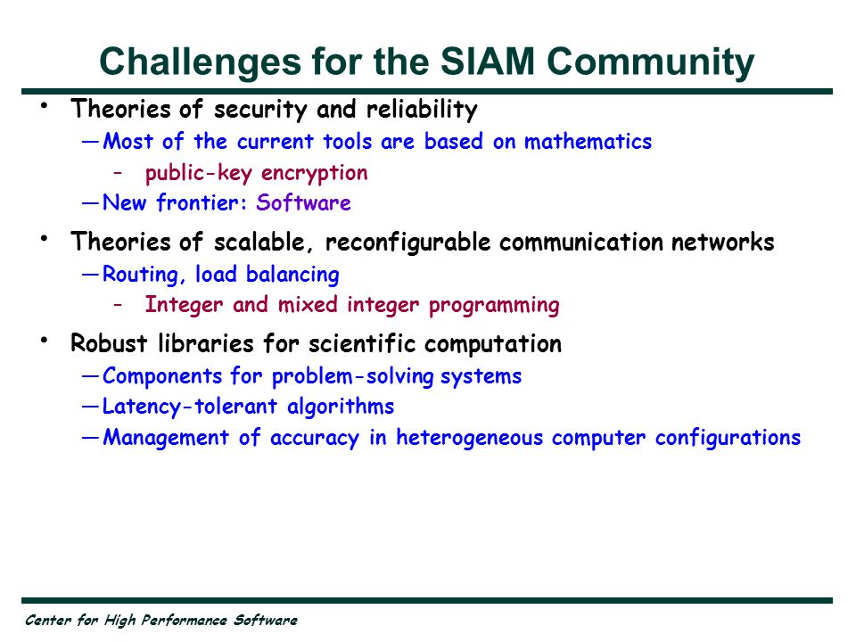 Center for High Performance Software Challenges for the SIAM Community Theories of security and reliability —Most of the current tools are based on mathematics –public-key encryption —New frontier: Software Theories of scalable, reconfigurable communication networks —Routing, load balancing –Integer and mixed integer programming Robust libraries for scientific computation —Components for problem-solving systems —Latency-tolerant algorithms —Management of accuracy in heterogeneous computer configurations Transmission of high-quality video —Compression, compression, compression