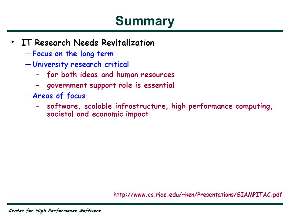 Center for High Performance Software Summary IT Research Needs Revitalization —Focus on the long term —University research critical –for both ideas and human resources –government support role is essential —Areas of focus –software, scalable infrastructure, high performance computing, societal and economic impact IT Grand Challenges —Software productivity, software reliability, internet security and reliability, telepresence, Grid computing http://www.cs.rice.edu/~ken/Presentations/SIAMPITAC.pdf
