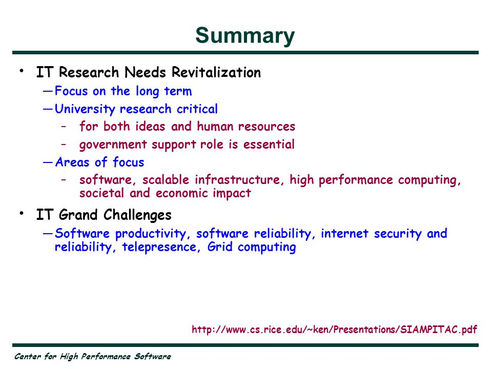 Center for High Performance Software Summary IT Research Needs Revitalization —Focus on the long term —University research critical –for both ideas and human resources –government support role is essential —Areas of focus –software, scalable infrastructure, high performance computing, societal and economic impact IT Grand Challenges —Software productivity, software reliability, internet security and reliability, telepresence, Grid computing Critical Role for the SIAM Community http://www.cs.rice.edu/~ken/Presentations/SIAMPITAC.pdf