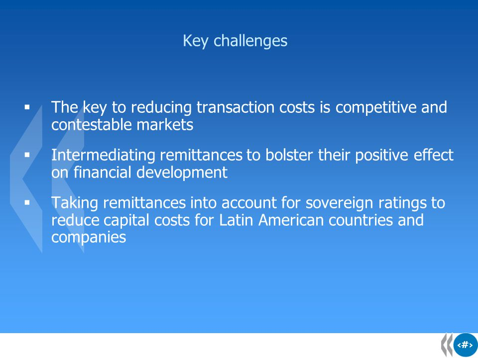 15 Key challenges  The key to reducing transaction costs is competitive and contestable markets  Intermediating remittances to bolster their positiv