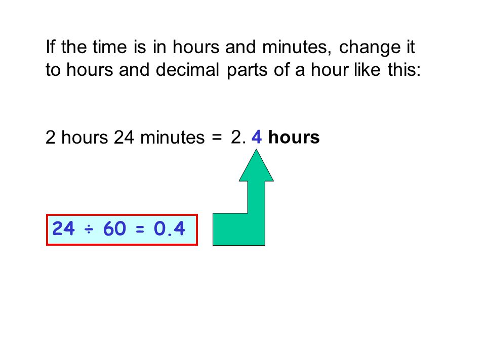 If the time is in hours and minutes, change it to hours and decimal parts of a hour like this: 2 hours 24 minutes = 24 ÷ 60 = 0.4 2. 4 hours