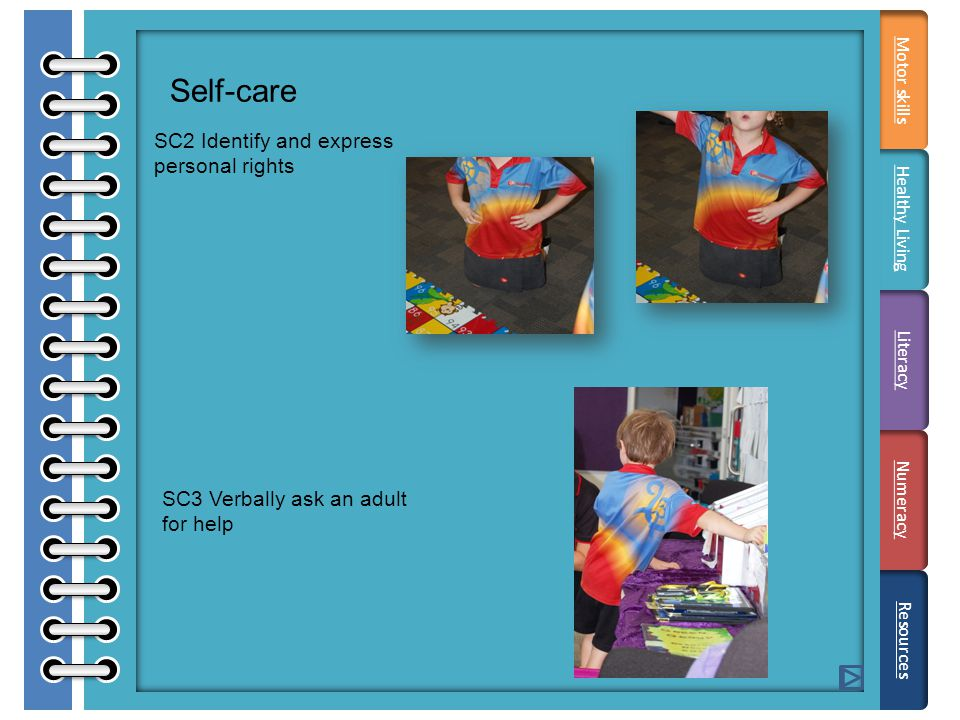 Self-care SC2 Identify and express personal rights SC3 Verbally ask an adult for help Literacy Resources Motor skills Healthy Living Numeracy