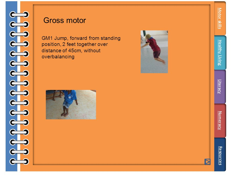 Gross motor GM1 Jump, forward from standing position, 2 feet together over distance of 45cm, without overbalancing Literacy Resources Motor skills Healthy Living Numeracy