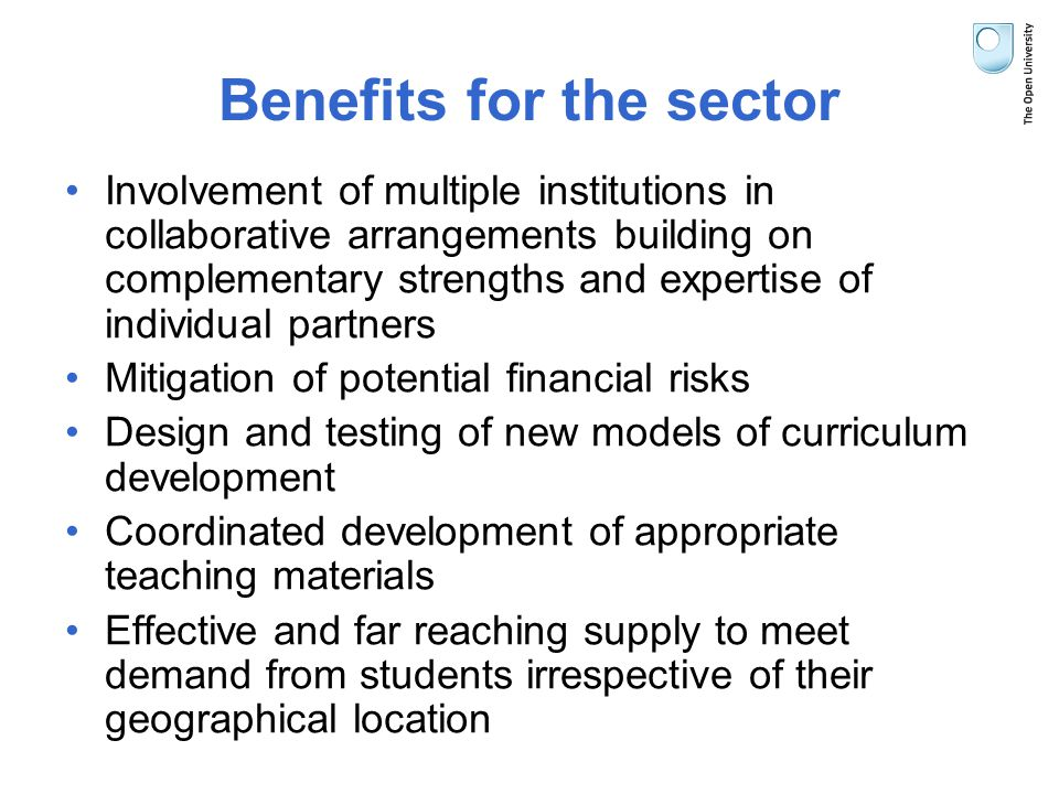 Benefits for the sector Involvement of multiple institutions in collaborative arrangements building on complementary strengths and expertise of individual partners Mitigation of potential financial risks Design and testing of new models of curriculum development Coordinated development of appropriate teaching materials Effective and far reaching supply to meet demand from students irrespective of their geographical location