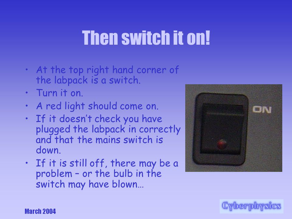 March 2004 Then switch it on. At the top right hand corner of the labpack is a switch.