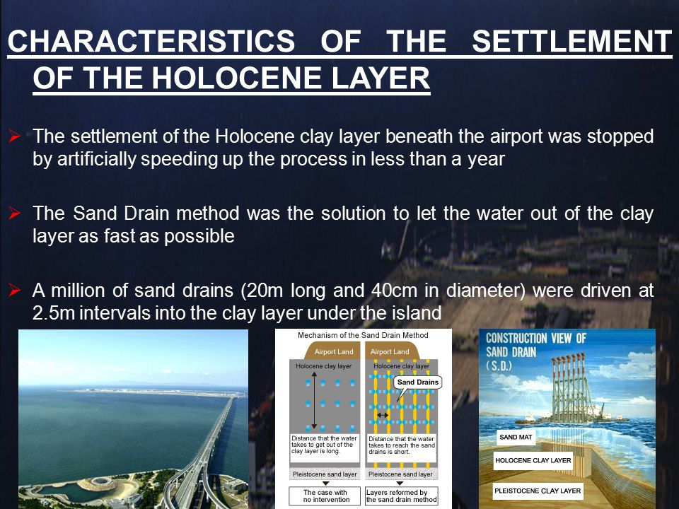 CHARACTERISTICS OF THE SETTLEMENT OF THE HOLOCENE LAYER  The settlement data of the Holocene clay layer shows that the settlement ended in less that a year after the reclamation land was loaded on and the Sand Drain method was employed  The airport reclamation land has sunk very little since the alluvial settlement ended.