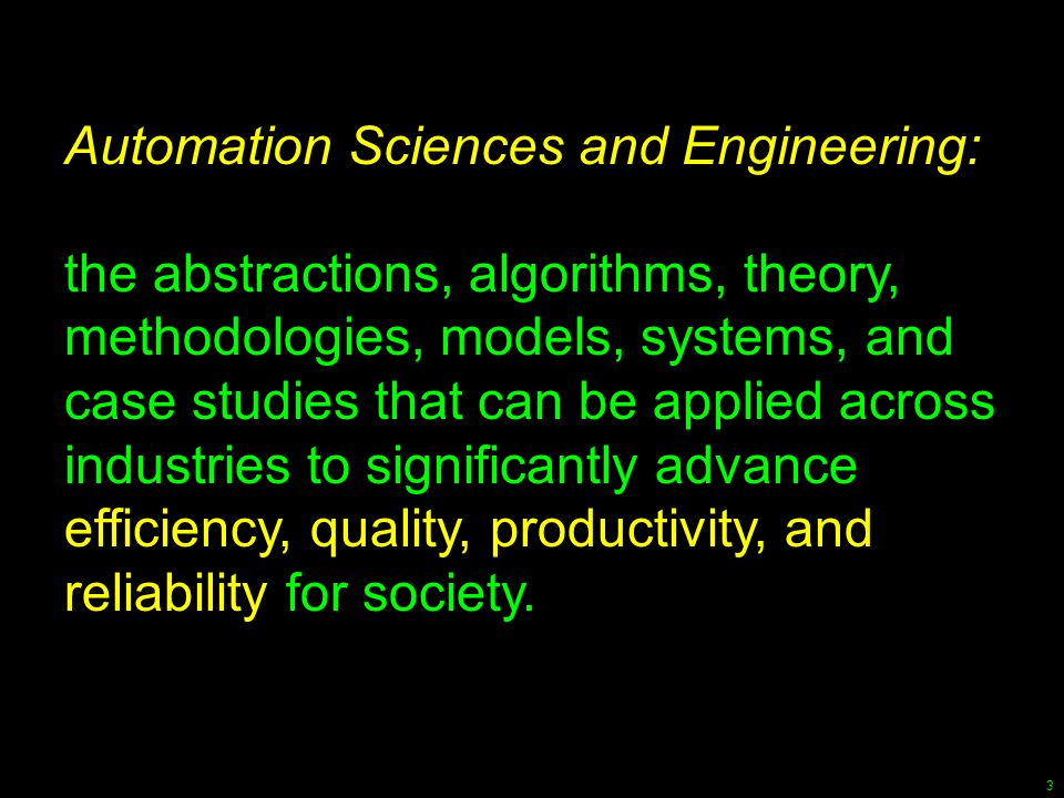 3 Automation Sciences and Engineering: the abstractions, algorithms, theory, methodologies, models, systems, and case studies that can be applied acro