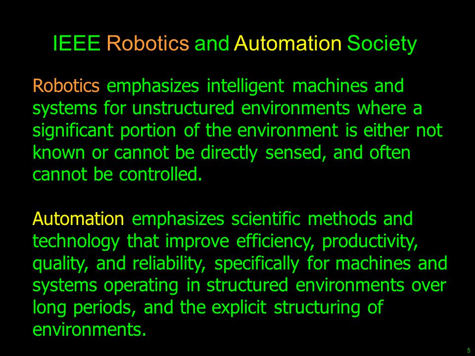 5 Robotics emphasizes intelligent machines and systems for unstructured environments where a significant portion of the environment is either not know