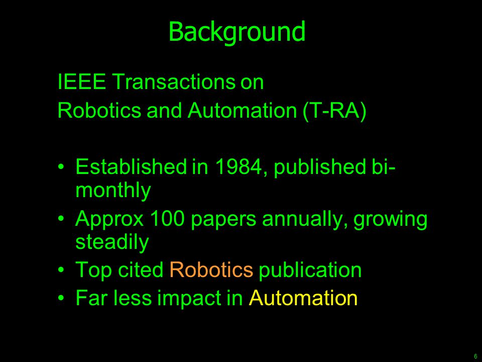 6 Background IEEE Transactions on Robotics and Automation (T-RA) Established in 1984, published bi- monthly Approx 100 papers annually, growing steadi