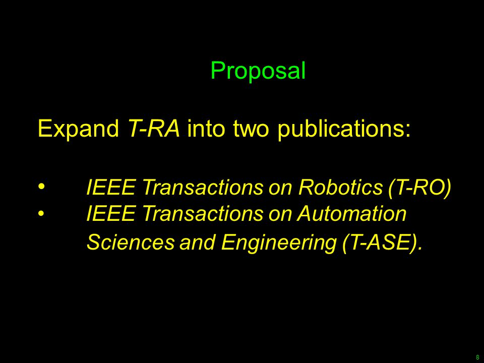 8 Proposal Expand T-RA into two publications: IEEE Transactions on Robotics (T-RO) IEEE Transactions on Automation Sciences and Engineering (T-ASE).