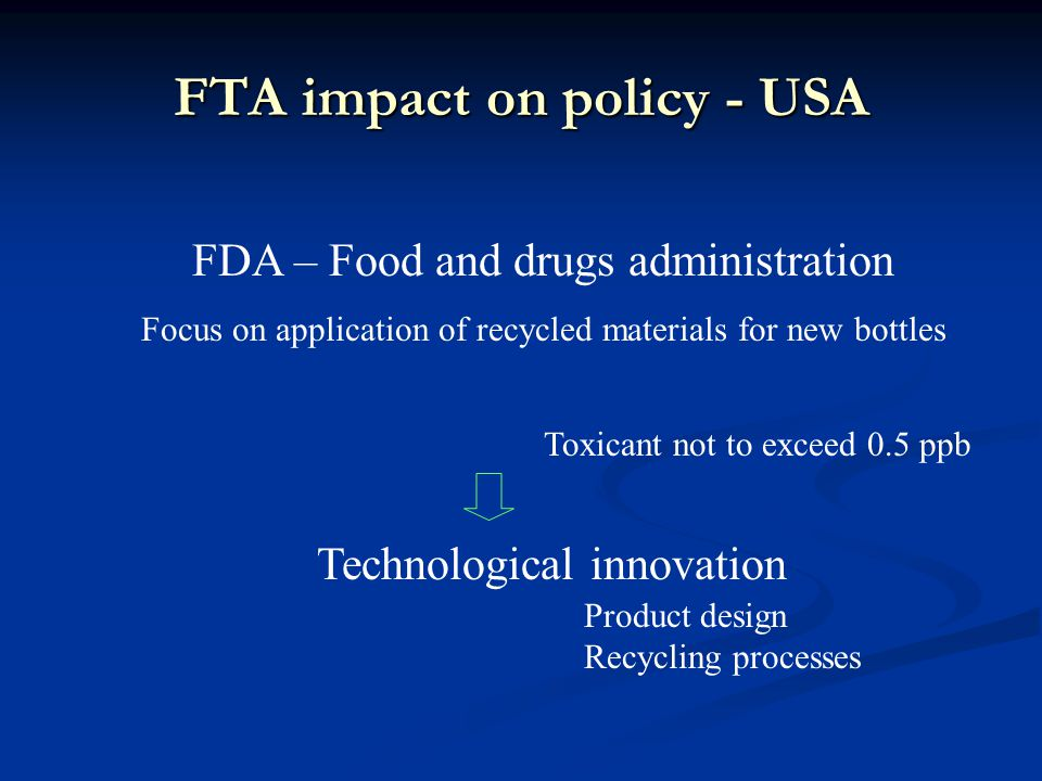 FTA impact on policy - USA FDA – Food and drugs administration Focus on application of recycled materials for new bottles Toxicant not to exceed 0.5 ppb Technological innovation Product design Recycling processes