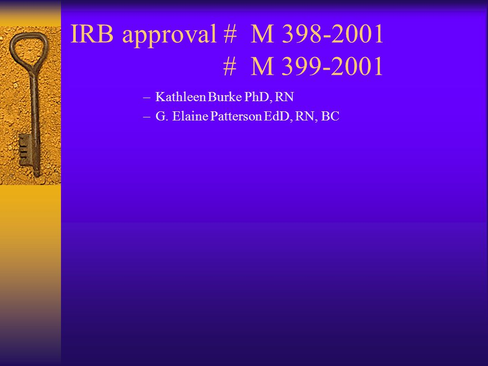 IRB approval # M 398-2001 # M 399-2001 –Kathleen Burke PhD, RN –G. Elaine Patterson EdD, RN, BC