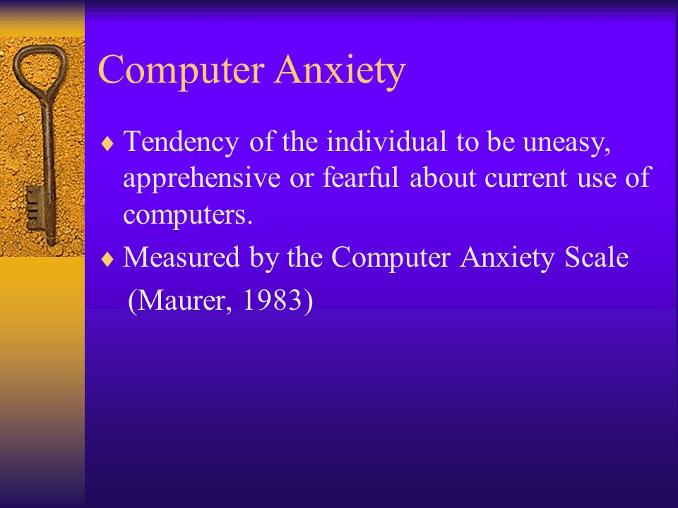 Computer Anxiety  Tendency of the individual to be uneasy, apprehensive or fearful about current use of computers.  Measured by the Computer Anxiety