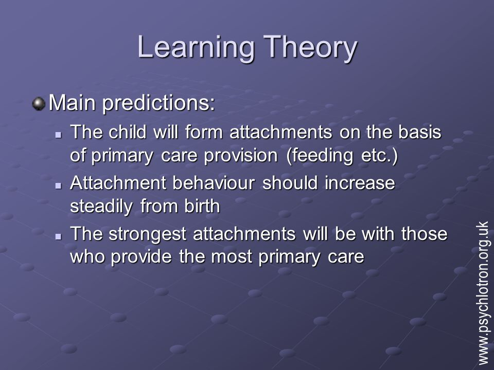Learning Theory Main predictions: The child will form attachments on the basis of primary care provision (feeding etc.) The child will form attachment