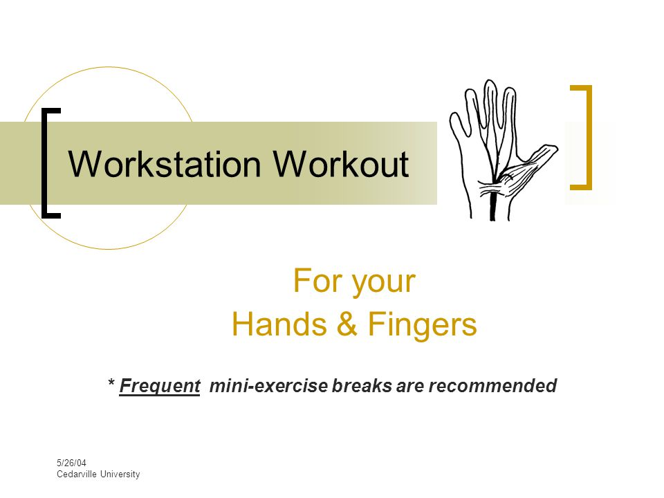 5/26/04 Cedarville University Workstation Workout For your Hands & Fingers * Frequent mini-exercise breaks are recommended