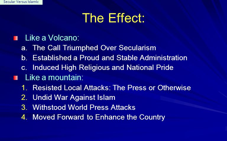 Secular Versus Islamic The Effect: Like a Volcano: a.The Call Triumphed Over Secularism b.Established a Proud and Stable Administration c.Induced High