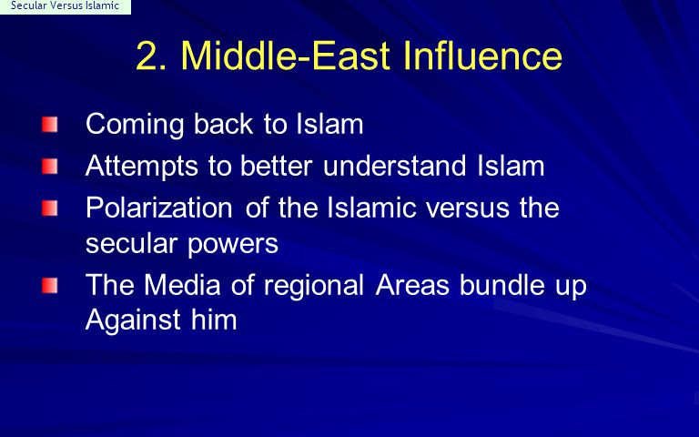 Secular Versus Islamic 2. Middle-East Influence Coming back to Islam Attempts to better understand Islam Polarization of the Islamic versus the secula