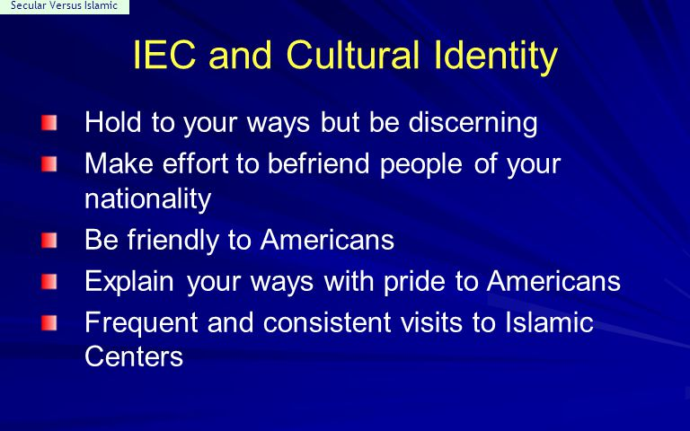 Secular Versus Islamic IEC and Cultural Identity Hold to your ways but be discerning Make effort to befriend people of your nationality Be friendly to Americans Explain your ways with pride to Americans Frequent and consistent visits to Islamic Centers