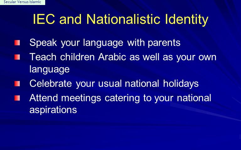Secular Versus Islamic IEC and Nationalistic Identity Speak your language with parents Teach children Arabic as well as your own language Celebrate yo