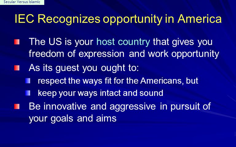 Secular Versus Islamic IEC Recognizes opportunity in America The US is your host country that gives you freedom of expression and work opportunity As its guest you ought to: respect the ways fit for the Americans, but keep your ways intact and sound Be innovative and aggressive in pursuit of your goals and aims