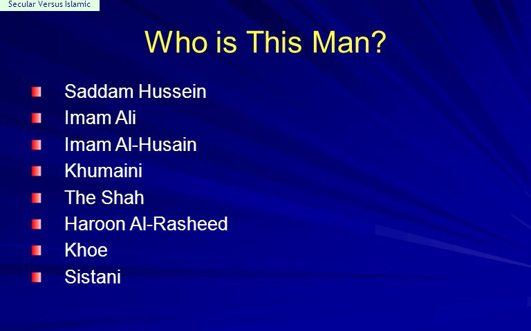 Secular Versus Islamic Who is This Man? Saddam Hussein Imam Ali Imam Al-Husain Khumaini The Shah Haroon Al-Rasheed Khoe Sistani