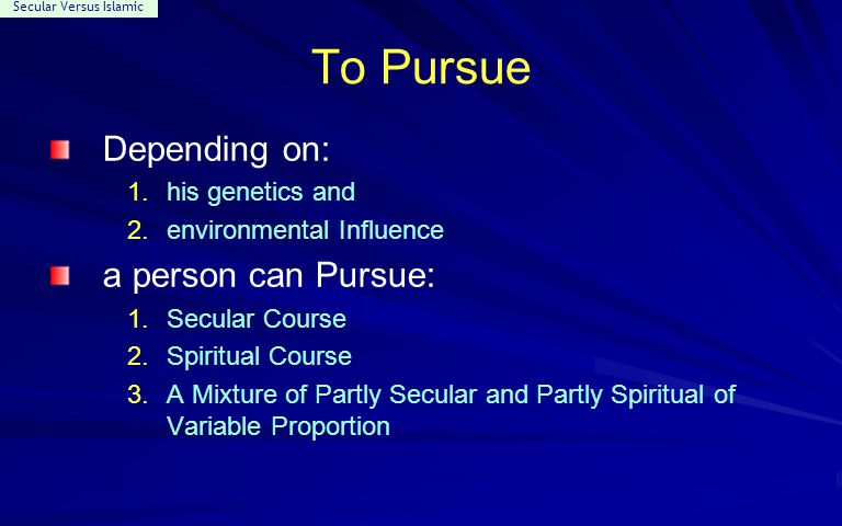 Secular Versus Islamic To Pursue Depending on: 1.his genetics and 2.environmental Influence a person can Pursue: 1.Secular Course 2.Spiritual Course 3.A Mixture of Partly Secular and Partly Spiritual of Variable Proportion