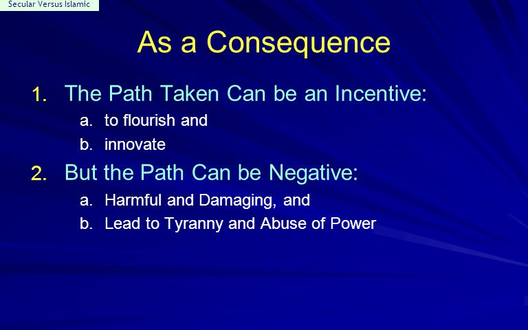 Secular Versus Islamic As a Consequence 1. The Path Taken Can be an Incentive: a.to flourish and b.innovate 2. But the Path Can be Negative: a.Harmful