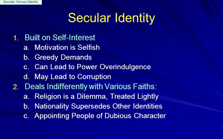 Secular Versus Islamic Secular Identity 1. Built on Self-Interest a.Motivation is Selfish b.Greedy Demands c.Can Lead to Power Overindulgence d.May Le