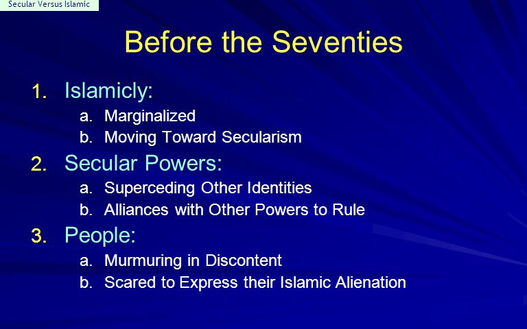 Secular Versus Islamic Before the Seventies 1. Islamicly: a.Marginalized b.Moving Toward Secularism 2. Secular Powers: a.Superceding Other Identities