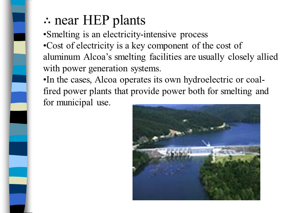 ∴ near HEP plants Smelting is an electricity-intensive process Cost of electricity is a key component of the cost of aluminum Alcoa's smelting facilit