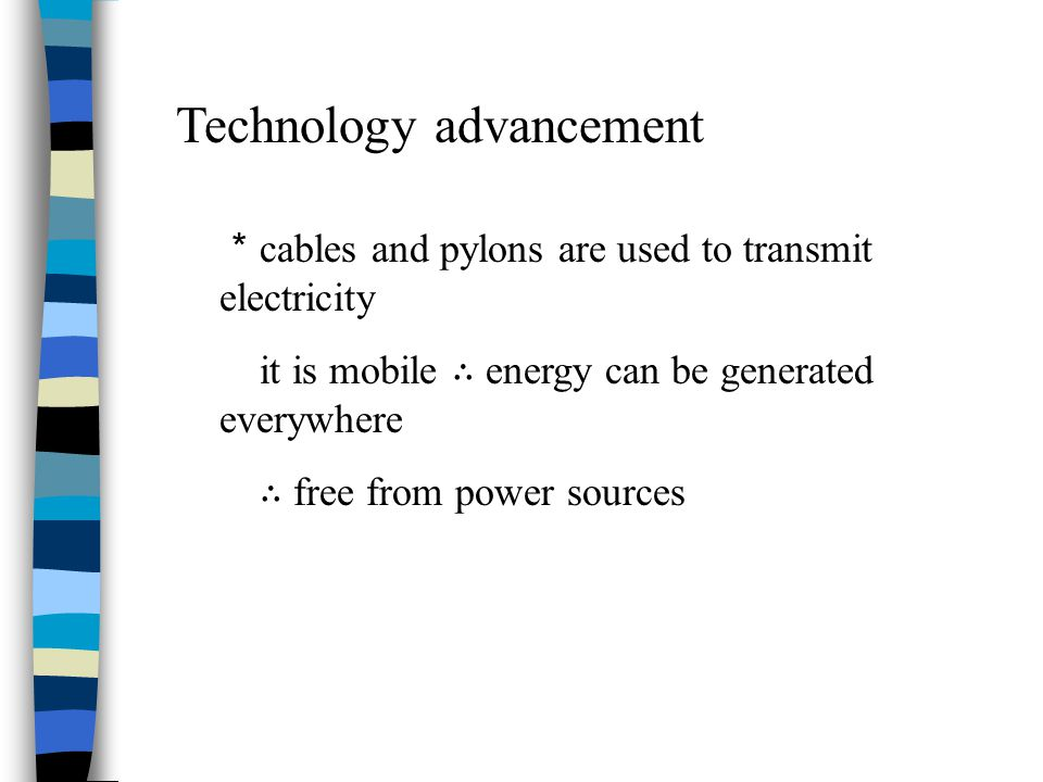 Technology advancement * cables and pylons are used to transmit electricity it is mobile ∴ energy can be generated everywhere ∴ free from power source