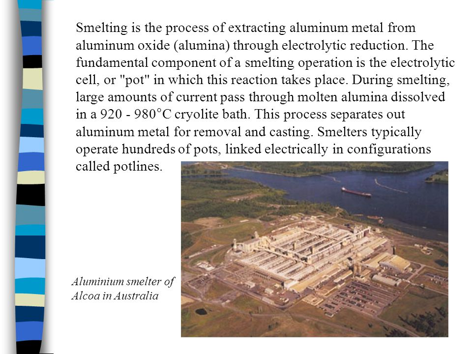 Smelting is the process of extracting aluminum metal from aluminum oxide (alumina) through electrolytic reduction. The fundamental component of a smel
