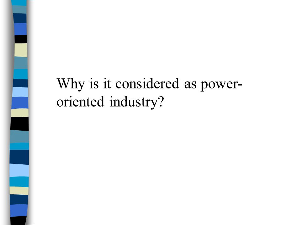 Why is it considered as power- oriented industry?