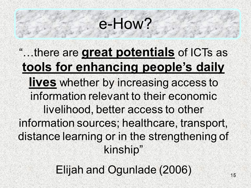 "15 e-How? ""…there are great potentials of ICTs as tools for enhancing people's daily lives whether by increasing access to information relevant to the"