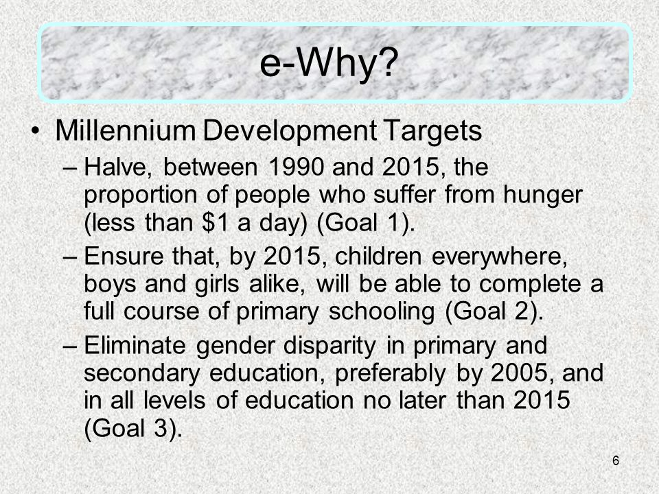 6 e-Why? Millennium Development Targets –Halve, between 1990 and 2015, the proportion of people who suffer from hunger (less than $1 a day) (Goal 1).