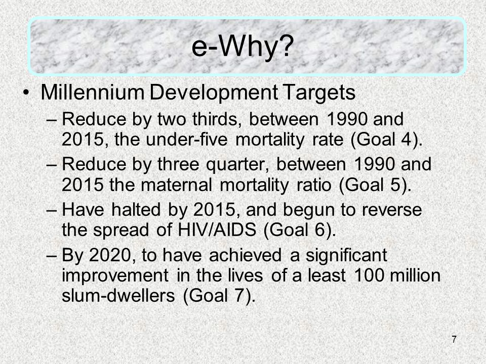 7 e-Why? Millennium Development Targets –Reduce by two thirds, between 1990 and 2015, the under-five mortality rate (Goal 4). –Reduce by three quarter