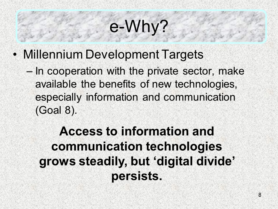 8 e-Why? Millennium Development Targets –In cooperation with the private sector, make available the benefits of new technologies, especially informati