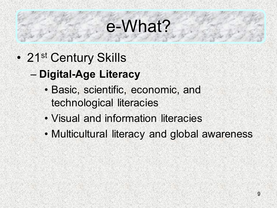 9 e-What? 21 st Century Skills –Digital-Age Literacy Basic, scientific, economic, and technological literacies Visual and information literacies Multi