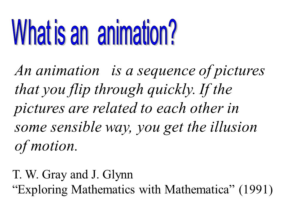 An animation is a sequence of pictures that you flip through quickly.