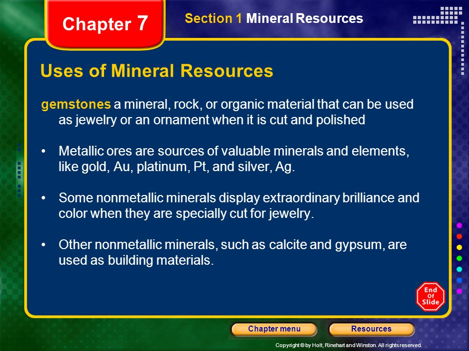 Copyright © by Holt, Rinehart and Winston. All rights reserved. ResourcesChapter menu Section 1 Mineral Resources Chapter 7 Uses of Mineral Resources