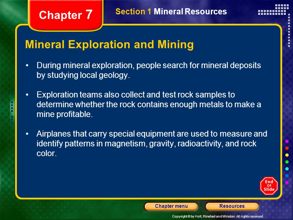 Copyright © by Holt, Rinehart and Winston. All rights reserved. ResourcesChapter menu Section 1 Mineral Resources Chapter 7 Mineral Exploration and Mi