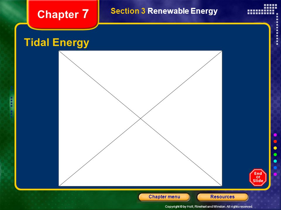 Copyright © by Holt, Rinehart and Winston. All rights reserved. ResourcesChapter menu Chapter 7 Tidal Energy Section 3 Renewable Energy